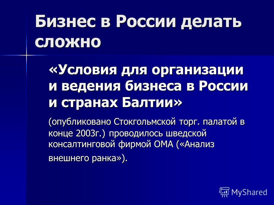 Бизнес в России делать сложно «Условия для организации и ведения бизнеса в России и странах Балтии» (опубликовано Стокгольмской торг. палатой в конце 2003г.) проводилось шведской консалтинговой фирмой ОМА («Анализ внешнего ранка»).