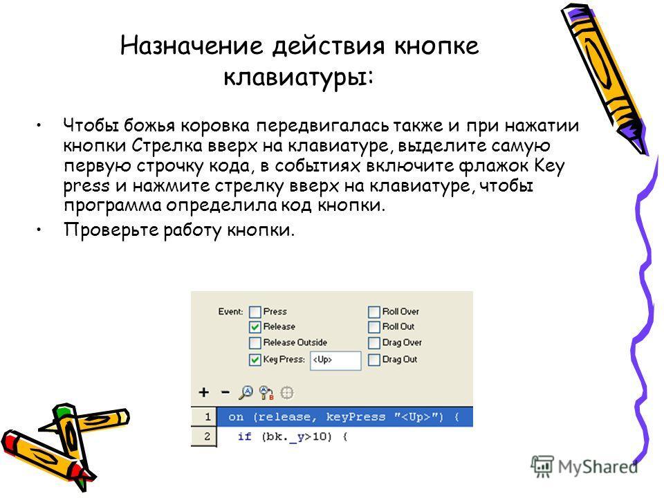 Назначение действия кнопке клавиатуры: Чтобы божья коровка передвигалась также и при нажатии кнопки Стрелка вверх на клавиатуре, выделите самую первую строчку кода, в событиях включите флажок Key press и нажмите стрелку вверх на клавиатуре, чтобы про