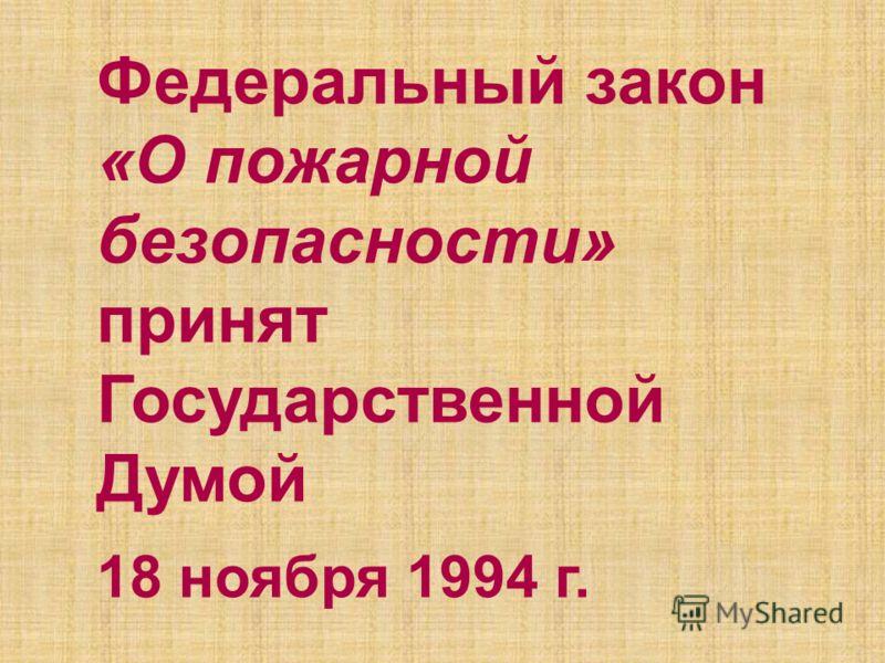 Федеральный закон «О пожарной безопасности» принят Государственной Думой 18 ноября 1994 г.
