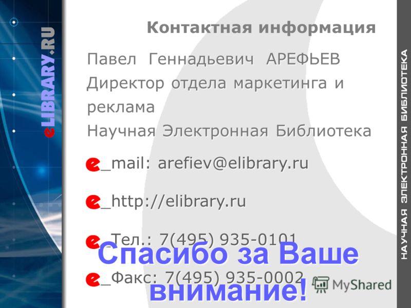 Контактная информация _mail: arefiev@elibrary.ru _http://elibrary.ru _Тел.: 7(495) 935-0101 _Факс: 7(495) 935-0002 Спасибо за Ваше внимание! Павел Геннадьевич АРЕФЬЕВ Директор отдела маркетинга и реклама Научная Электронная Библиотека