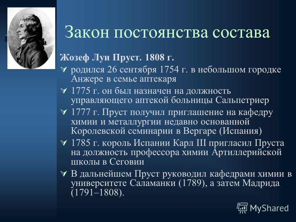 Закон постоянства состава Жозеф Луи Пруст. 1808 г. родился 26 сентября 1754 г. в небольшом городке Анжере в семье аптекаря 1775 г. он был назначен на должность управляющего аптекой больницы Сальпетриер 1777 г. Пруст получил приглашение на кафедру хим