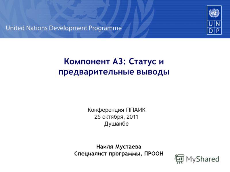 Компонент A3: Статус и предварительные выводы Конференция ППАИК 25 октября, 2011 Душанбе Наиля Мустаева Специалист программы, ПРООН