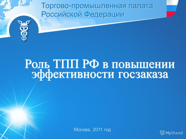 Москва, 2011 год Торгово-промышленная палата Российской Федерации Роль ТПП РФ в повышении эффективности госзаказа