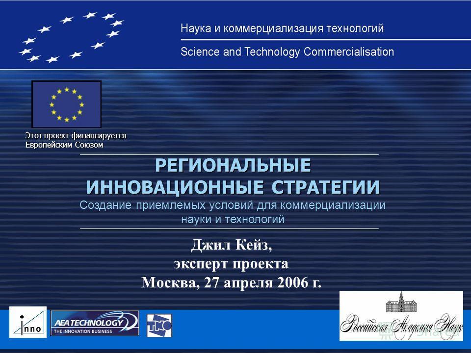 Этот проект финансируется Европейским Союзом РЕГИОНАЛЬНЫЕ ИННОВАЦИОННЫЕ СТРАТЕГИИ Создание приемлемых условий для коммерциализации науки и технологий Джил Кейз, эксперт проекта Москва, 27 апреля 2006 г.