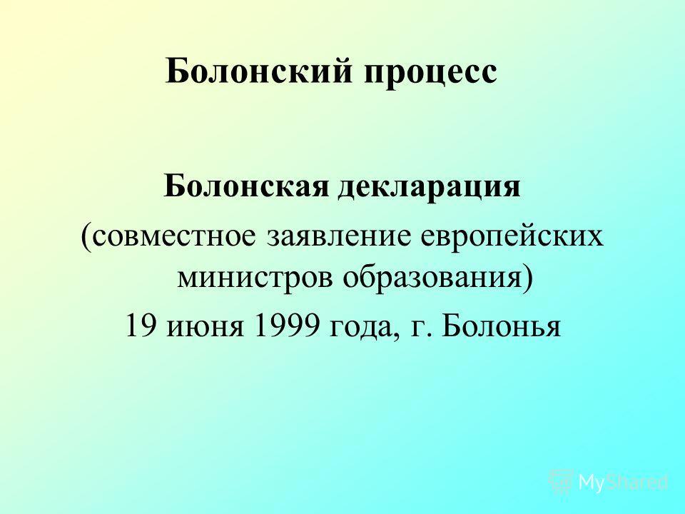 Болонский процесс Болонская декларация (совместное заявление европейских министров образования) 19 июня 1999 года, г. Болонья