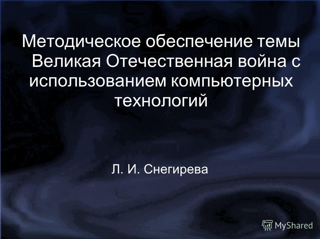 Методическое обеспечение темы Великая Отечественная война с использованием компьютерных технологий Л. И. Снегирева
