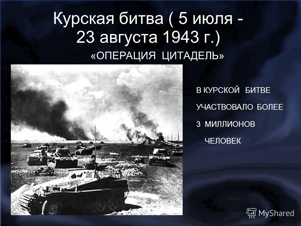 Курская битва ( 5 июля - 23 августа 1943 г.) ььь «ОПЕРАЦИЯ ЦИТАДЕЛЬ» В не В КУРСКОЙ БИТВЕ УЧАСТВОВАЛО 3 МИЛЛИОНА ЧЕЛОВЕК. В КУРСКОЙ БИТВЕ УЧАСТВОВАЛО БОЛЕЕ 3 МИЛЛИОНОВ ЧЕЛОВЕК