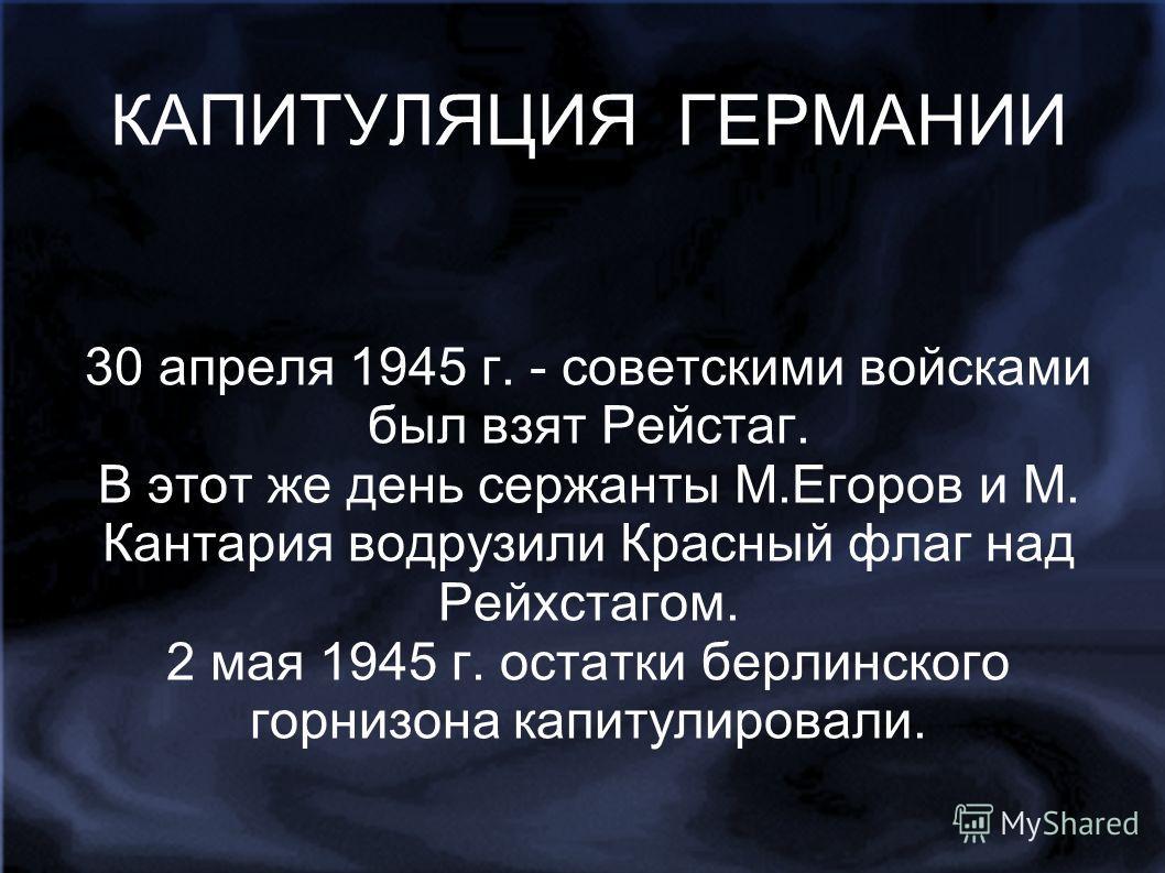 КАПИТУЛЯЦИЯ ГЕРМАНИИ 30 апреля 1945 г. - советскими войсками был взят Рейстаг. В этот же день сержанты М.Егоров и М. Кантария водрузили Красный флаг над Рейхстагом. 2 мая 1945 г. остатки берлинского горнизона капитулировали.