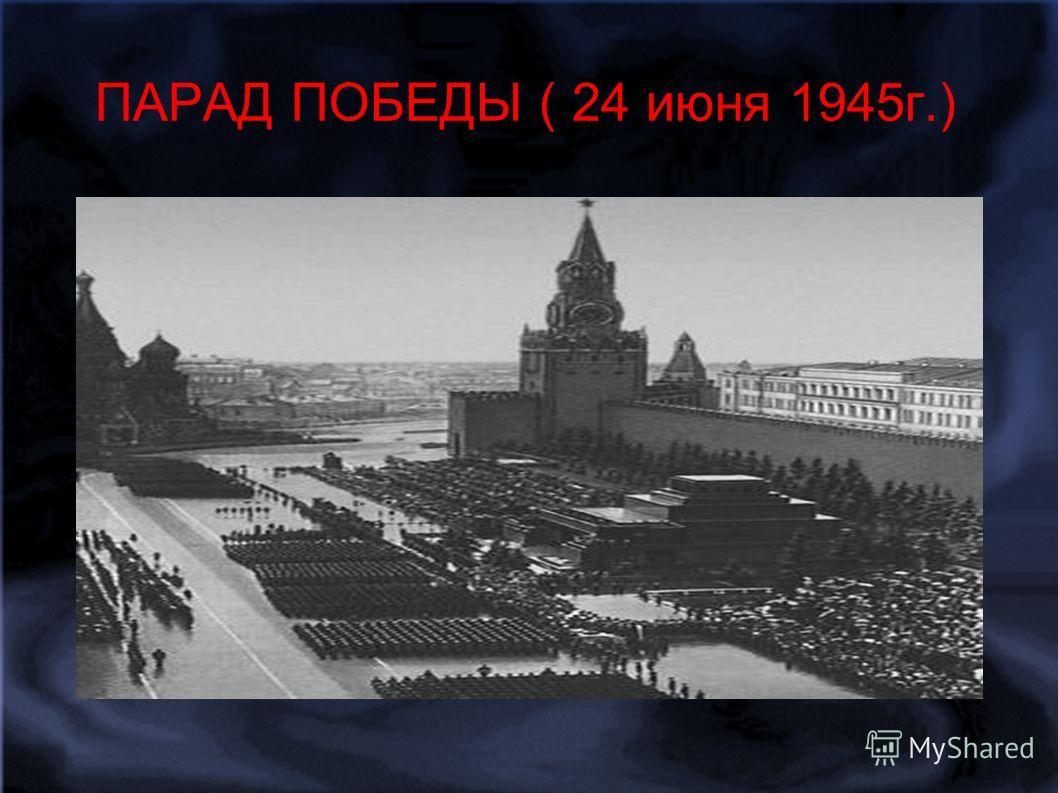 ПАРАД ПОБЕДЫ ( 24 июня 1945г.)