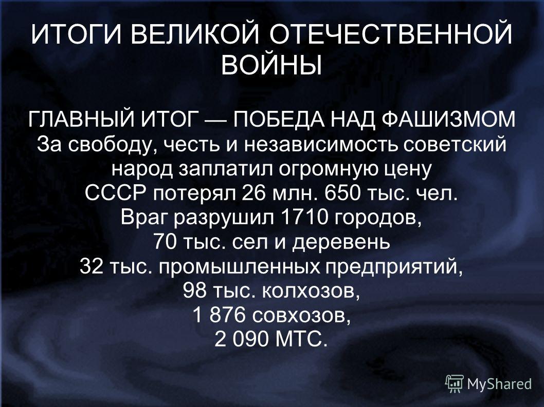 ИТОГИ ВЕЛИКОЙ ОТЕЧЕСТВЕННОЙ ВОЙНЫ ГЛАВНЫЙ ИТОГ ПОБЕДА НАД ФАШИЗМОМ За свободу, честь и независимость советский народ заплатил огромную цену СССР потерял 26 млн. 650 тыс. чел. Враг разрушил 1710 городов, 70 тыс. сел и деревень 32 тыс. промышленных пре