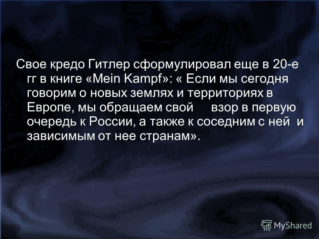 Свое кредо Гитлер сформулировал еще в 20-е гг в книге «Меin Kampf»: « Если мы сегодня говорим о новых землях и территориях в Европе, мы обращаем свой взор в первую очередь к России, а также к соседним с ней и зависимым от нее странам».
