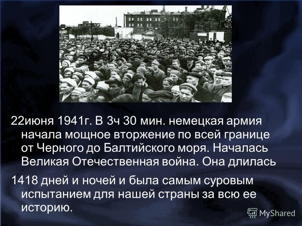 22июня 1941г. В 3ч 30 мин. немецкая армия начала мощное вторжение по всей границе от Черного до Балтийского моря. Началась Великая Отечественная война. Она длилась 1418 дней и ночей и была самым суровым испытанием для нашей страны за всю ее историю.