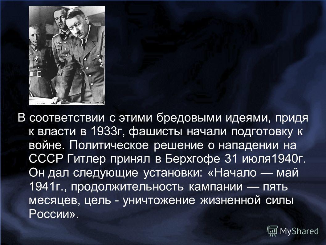 В соответствии с этими бредовыми идеями, придя к власти в 1933г, фашисты начали подготовку к войне. Политическое решение о нападении на СССР Гитлер принял в Берхгофе 31 июля1940г. Он дал следующие установки: «Начало май 1941г., продолжительность камп