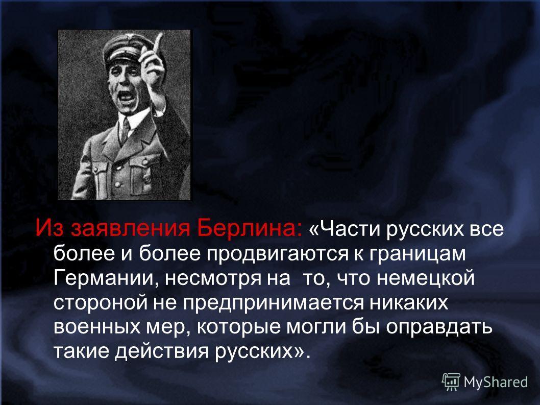 Из заявления Берлина: «Части русских все более и более продвигаются к границам Германии, несмотря на то, что немецкой стороной не предпринимается никаких военных мер, которые могли бы оправдать такие действия русских».