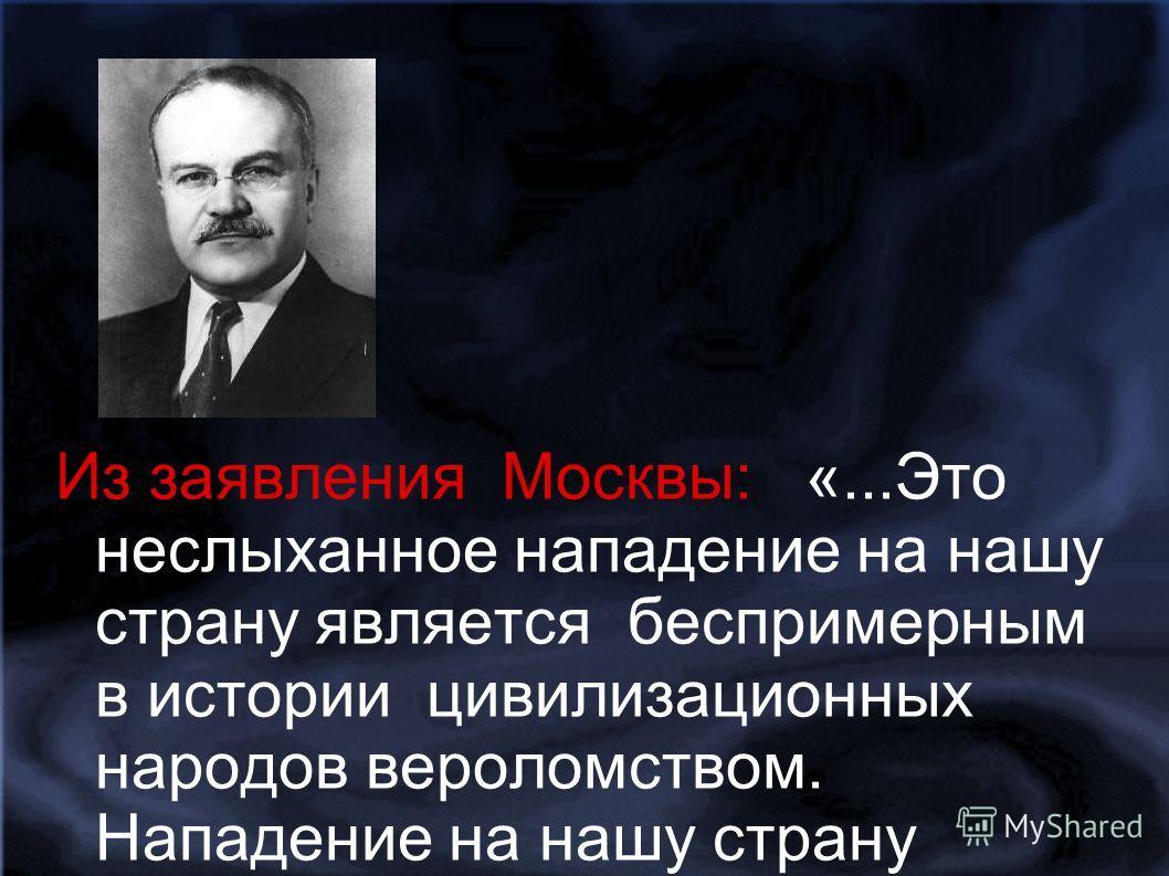 Из заявления Москвы: «...Это неслыханное нападение на нашу страну является беспримерным в истории цивилизационных народов вероломством. Нападение на нашу страну произведено,несмотря на то, что между СССР и Германией заключен договор о ненападении и С