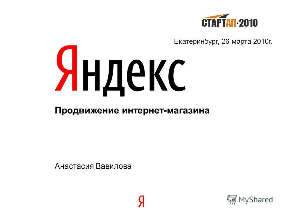 Продвижение интернет-магазина Анастасия Вавилова Екатеринбург, 26 марта 2010г.