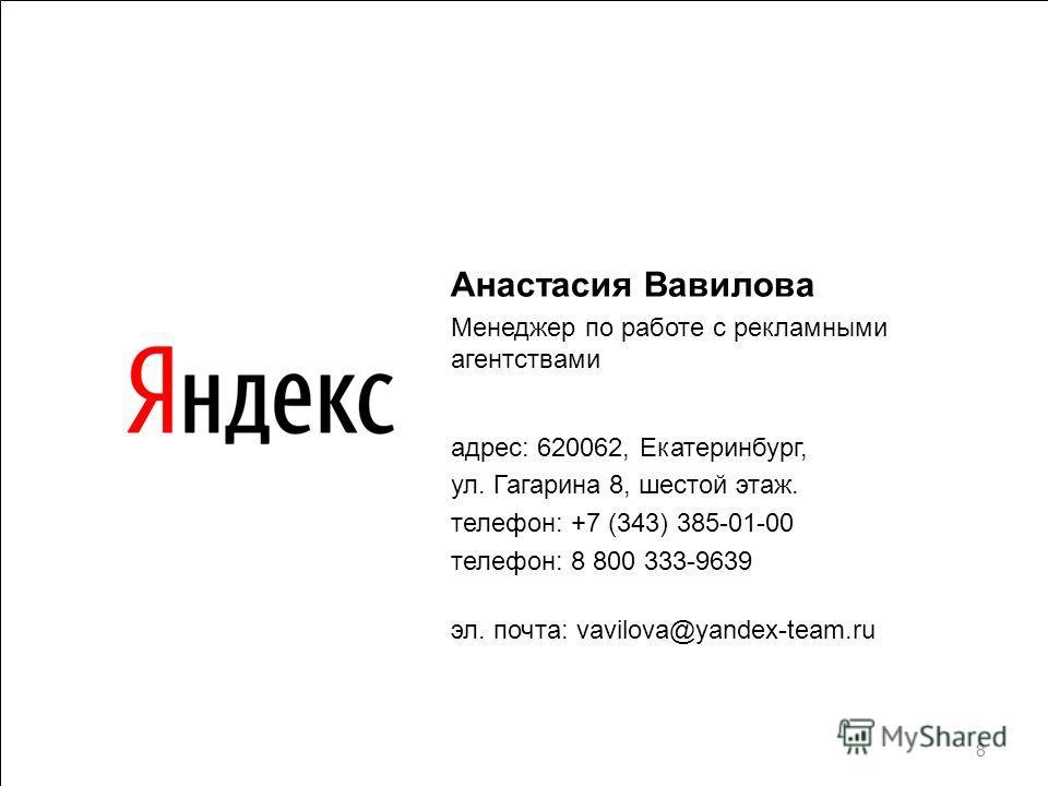 Анастасия Вавилова Менеджер по работе с рекламными агентствами адрес: 620062, Екатеринбург, ул. Гагарина 8, шестой этаж. телефон: +7 (343) 385-01-00 телефон: 8 800 333-9639 эл. почта: vavilova@yandex-team.ru 8