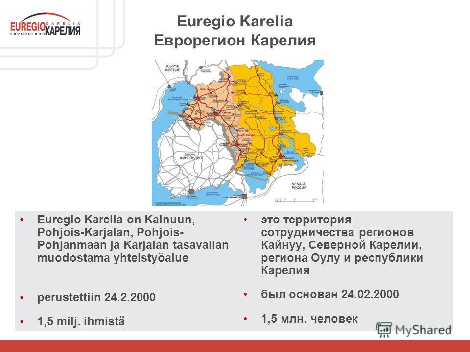 Euregio Karelia Еврорегион Карелия Euregio Karelia on Kainuun, Pohjois-Karjalan, Pohjois- Pohjanmaan ja Karjalan tasavallan muodostama yhteistyöalue perustettiin 24.2.2000 1,5 milj. ihmistä это территория сотрудничества регионов Кайнуу, Северной Каре