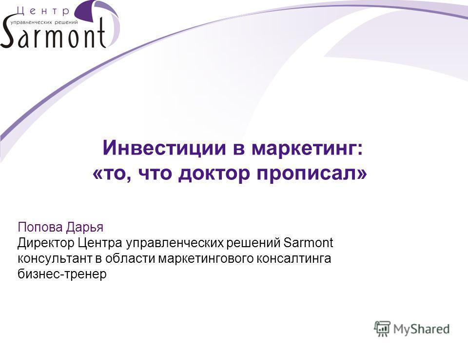 Инвестиции в маркетинг: «то, что доктор прописал» Попова Дарья Директор Центра управленческих решений Sarmont консультант в области маркетингового консалтинга бизнес-тренер