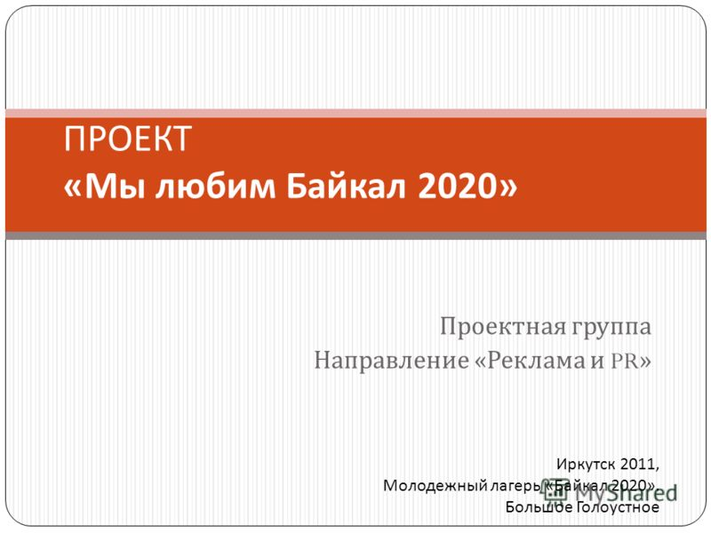 Проектная группа Направление « Реклама и PR» ПРОЕКТ « Мы любим Байкал 2020» Иркутск 2011, Молодежный лагерь «Байкал 2020». Большое Голоустное