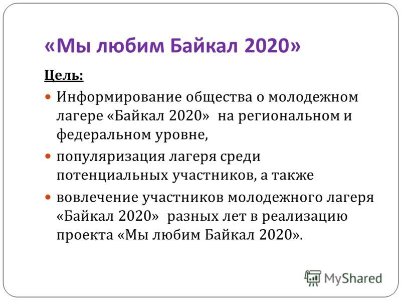 « Мы любим Байкал 2020» Цель : Информирование общества о молодежном лагере « Байкал 2020» на региональном и федеральном уровне, популяризация лагеря среди потенциальных участников, а также вовлечение участников молодежного лагеря « Байкал 2020» разны