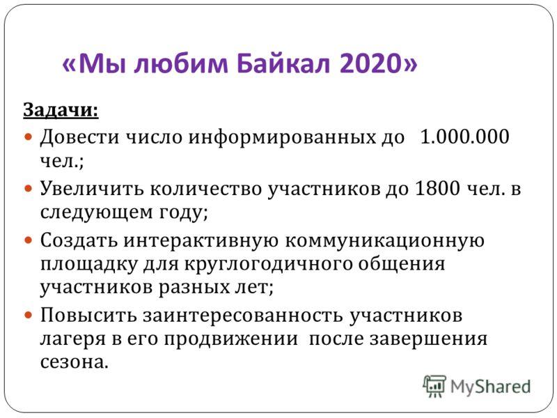 « Мы любим Байкал 2020» Задачи : Довести число информированных до 1.000.000 чел.; Увеличить количество участников до 1800 чел. в следующем году ; Создать интерактивную коммуникационную площадку для круглогодичного общения участников разных лет ; Повы