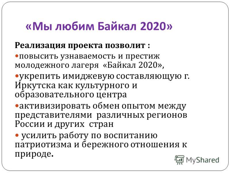 « Мы любим Байкал 2020» Реализация проекта позволит : повысить узнаваемость и престиж молодежного лагеря « Байкал 2020 », укрепить имиджевую составляющую г. Иркутска как культурного и образовательного центра активизировать обмен опытом между представ