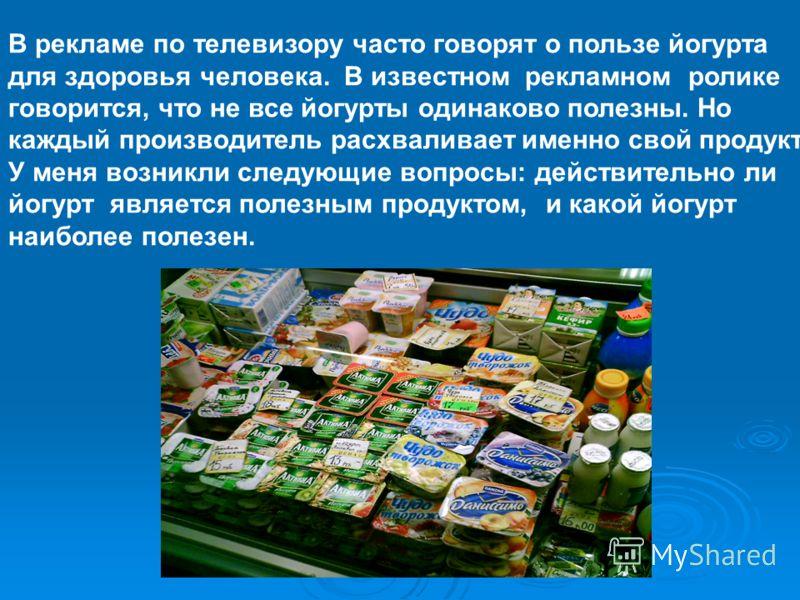 В рекламе по телевизору часто говорят о пользе йогурта для здоровья человека. В известном рекламном ролике говорится, что не все йогурты одинаково полезны. Но каждый производитель расхваливает именно свой продукт. У меня возникли следующие вопросы: д