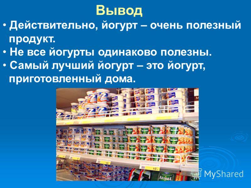 Вывод Действительно, йогурт – очень полезный продукт. Не все йогурты одинаково полезны. Самый лучший йогурт – это йогурт, приготовленный дома.