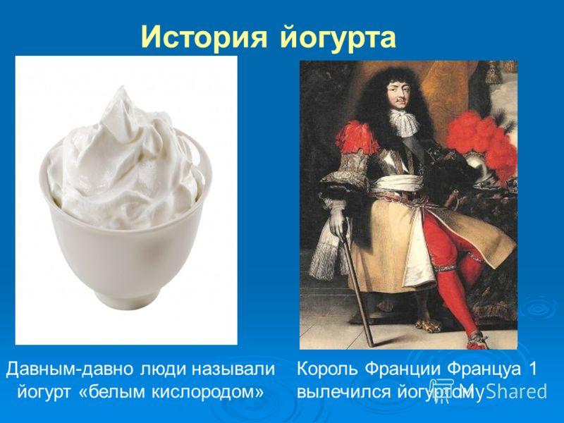 История йогурта Король Франции Француа 1 вылечился йогуртом Давным-давно люди называли йогурт «белым кислородом»