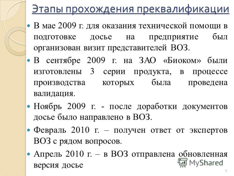 Этапы прохождения преквалификации В мае 2009 г. для оказания технической помощи в подготовке досье на предприятие был организован визит представителей ВОЗ. В сентябре 2009 г. на ЗАО «Биоком» были изготовлены 3 серии продукта, в процессе производства