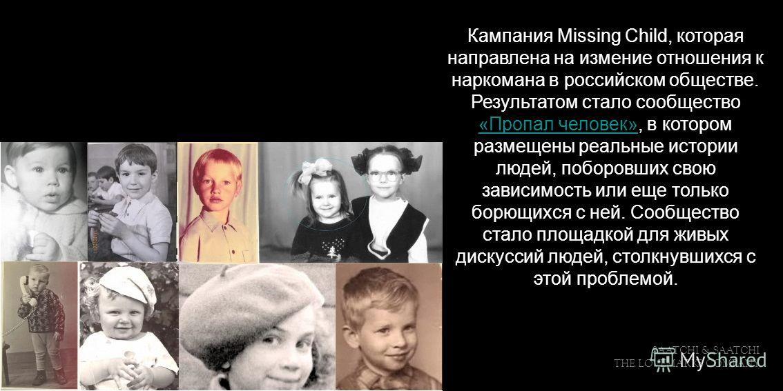 SAATCHI & SAATCHI THE LOVEMARKS COMPANY Кампания Missing Child, которая направлена на измение отношения к наркомана в российском обществе. Результатом стало сообщество «Пропал человек», в котором размещены реальные истории людей, поборовших свою зави