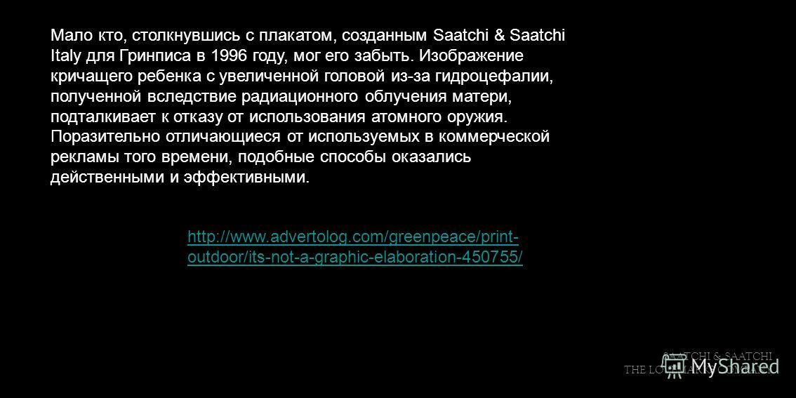 SAATCHI & SAATCHI THE LOVEMARKS COMPANY Мало кто, столкнувшись с плакатом, созданным Saatchi & Saatchi Italy для Гринписа в 1996 году, мог его забыть. Изображение кричащего ребенка с увеличенной головой из-за гидроцефалии, полученной вследствие радиа
