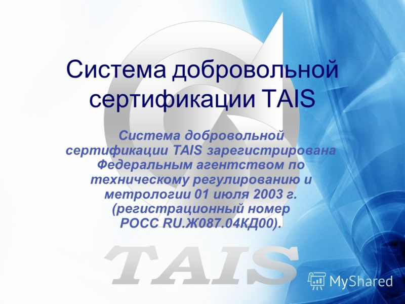 Система добровольной сертификации TAIS Система добровольной сертификации TAIS зарегистрирована Федеральным агентством по техническому регулированию и метрологии 01 июля 2003 г. (регистрационный номер РОСС RU.Ж087.04КД00).