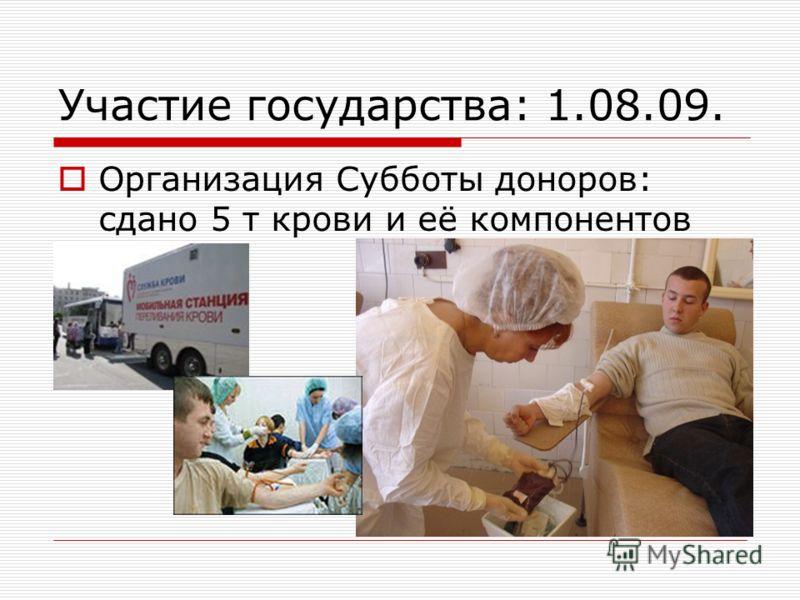 Участие государства: 1.08.09. Организация Субботы доноров: сдано 5 т крови и её компонентов