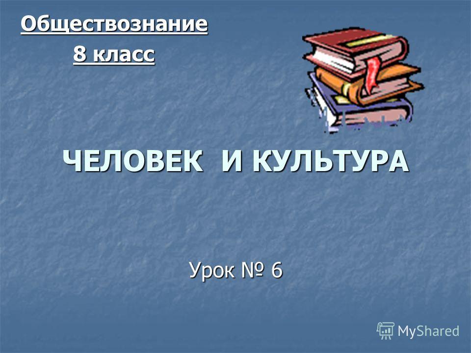 ЧЕЛОВЕК И КУЛЬТУРА Урок 6 Обществознание 8 класс