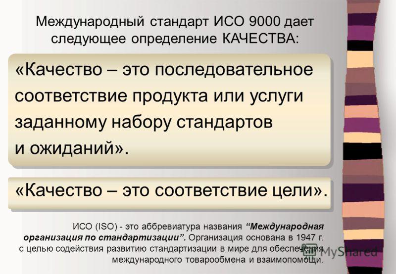 Международный стандарт ИСО 9000 дает следующее определение КАЧЕСТВА: ИСО (ISO) - это аббревиатура названия Международная организация по стандартизации. Организация основана в 1947 г. с целью содействия развитию стандартизации в мире для обеспечения м