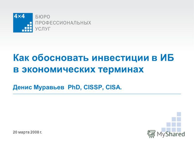 20 марта 2008 г. Как обосновать инвестиции в ИБ в экономических терминах Денис Муравьев PhD, CISSP, CISA.