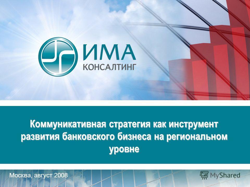 Москва, август 2008 Коммуникативная стратегия как инструмент развития банковского бизнеса на региональном уровне