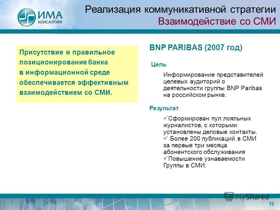 10 Реализация коммуникативной стратегии Взаимодействие со СМИ Присутствие и правильное позиционирование банка в информационной среде обеспечивается эффективным взаимодействием со СМИ. BNP PARIBAS (2007 год) Цель Информирование представителей целевых