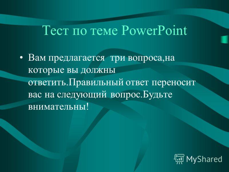 Тест по теме PowerPoint Вам предлагается три вопроса,на которые вы должны ответить.Правильный ответ переносит вас на следующий вопрос.Будьте внимательны!