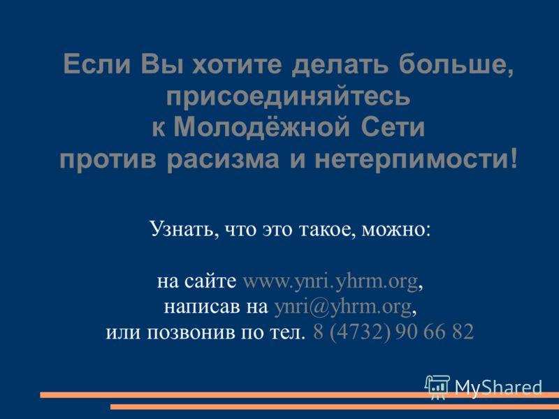 Если Вы хотите делать больше, присоединяйтесь к Молодёжной Сети против расизма и нетерпимости! Узнать, что это такое, можно: на сайте www.ynri.yhrm.org, написав на ynri@yhrm.org, или позвонив по тел. 8 (4732) 90 66 82