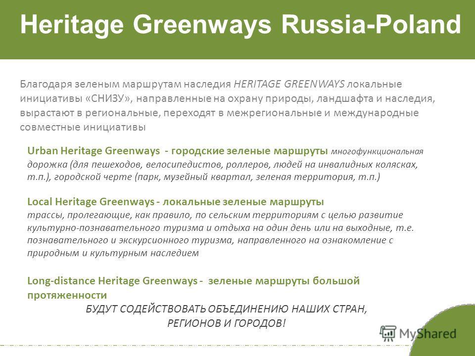 Heritage Greenways Russia-Poland Благодаря зеленым маршрутам наследия HERITAGE GREENWAYS локальные инициативы «СНИЗУ», направленные на охрану природы, ландшафта и наследия, вырастают в региональные, переходят в межрегиональные и международные совмест
