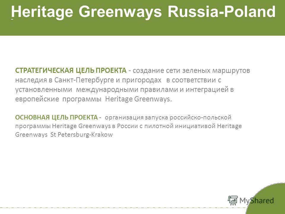 - Heritage Greenways Russia-Poland СТРАТЕГИЧЕСКАЯ ЦЕЛЬ ПРОЕКТА - создание сети зеленых маршрутов наследия в Санкт-Петербурге и пригородах в соответствии с установленными международными правилами и интеграцией в европейские программы Heritage Greenway