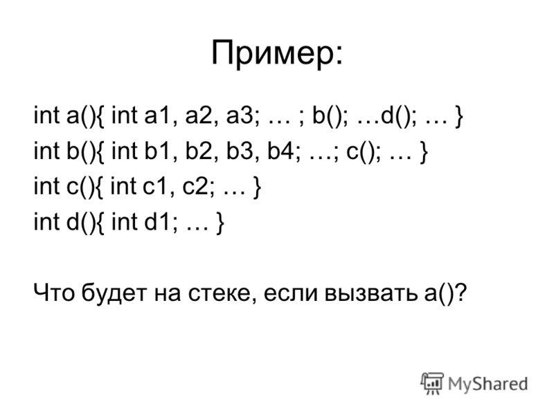 Пример: int a(){ int a1, a2, a3; … ; b(); …d(); … } int b(){ int b1, b2, b3, b4; …; c(); … } int c(){ int c1, c2; … } int d(){ int d1; … } Что будет на стеке, если вызвать a()?