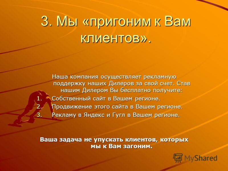 3. Мы «пригоним к Вам клиентов». Наша компания осуществляет рекламную поддержку наших Дилеров за свой счет. Став нашим Дилером Вы бесплатно получите: 1.Собственный сайт в Вашем регионе. 2.Продвижение этого сайта в Вашем регионе. 3.Рекламу в Яндекс и