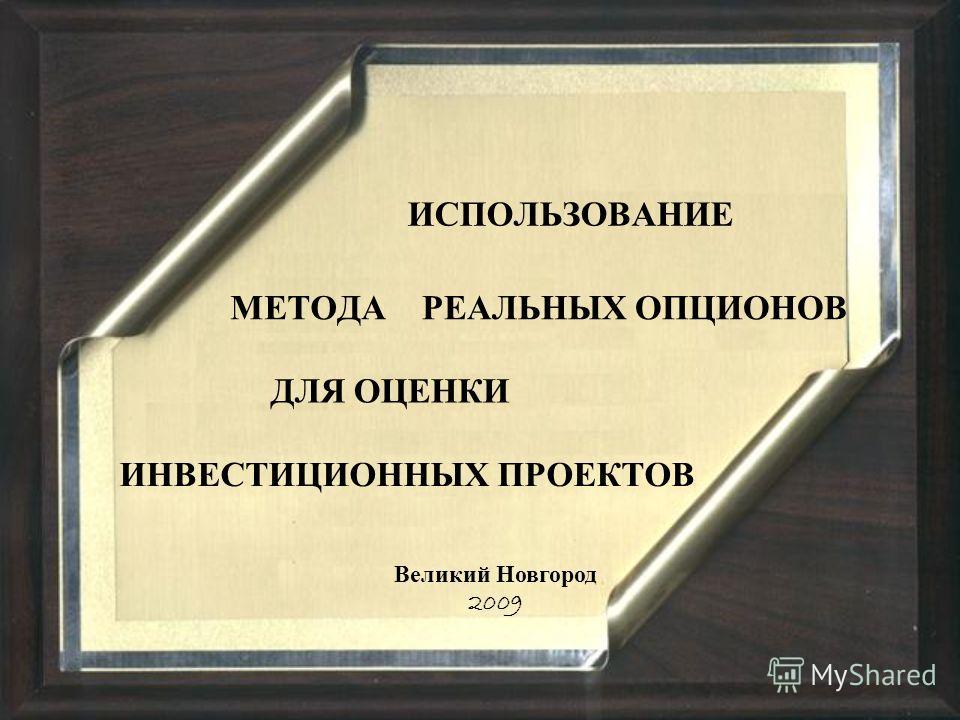 ИСПОЛЬЗОВАНИЕ МЕТОДА ДЛЯ ОЦЕНКИ ИНВЕСТИЦИОННЫХ ПРОЕКТОВ Великий Новгород 2009 РЕАЛЬНЫХ О ПЦИОНОВ