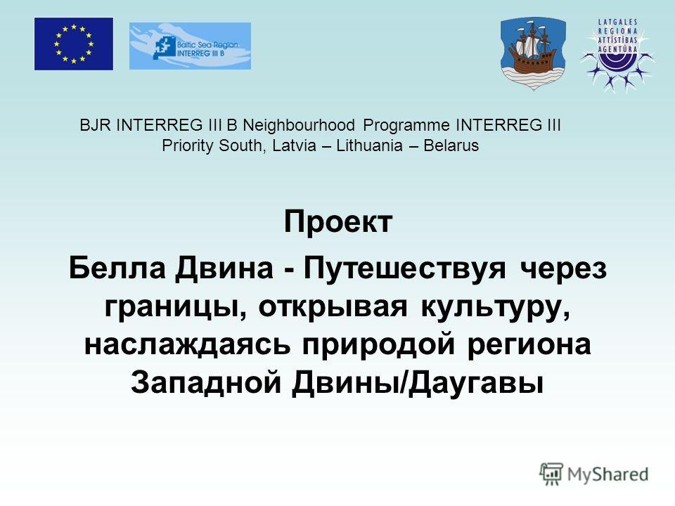 BJR INTERREG III B Neighbourhood Programme INTERREG III Priority South, Latvia – Lithuania – Belarus Проект Белла Двина - Путешествуя через границы, открывая культуру, наслаждаясь природой региона Западной Двины/Даугавы