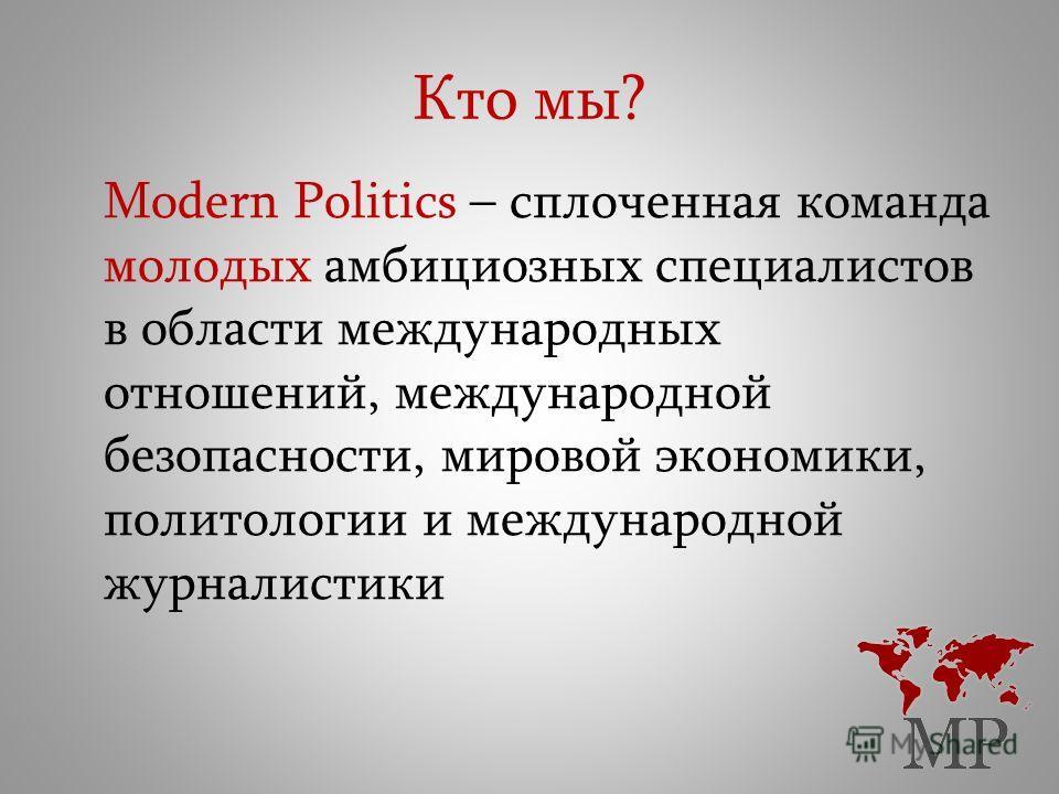 Кто мы? Modern Politics – сплоченная команда молодых амбициозных специалистов в области международных отношений, международной безопасности, мировой экономики, политологии и международной журналистики