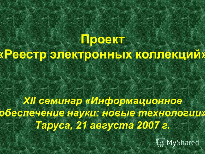 Проект «Реестр электронных коллекций» XII семинар «Информационное обеспечение науки: новые технологии» Таруса, 21 августа 2007 г.